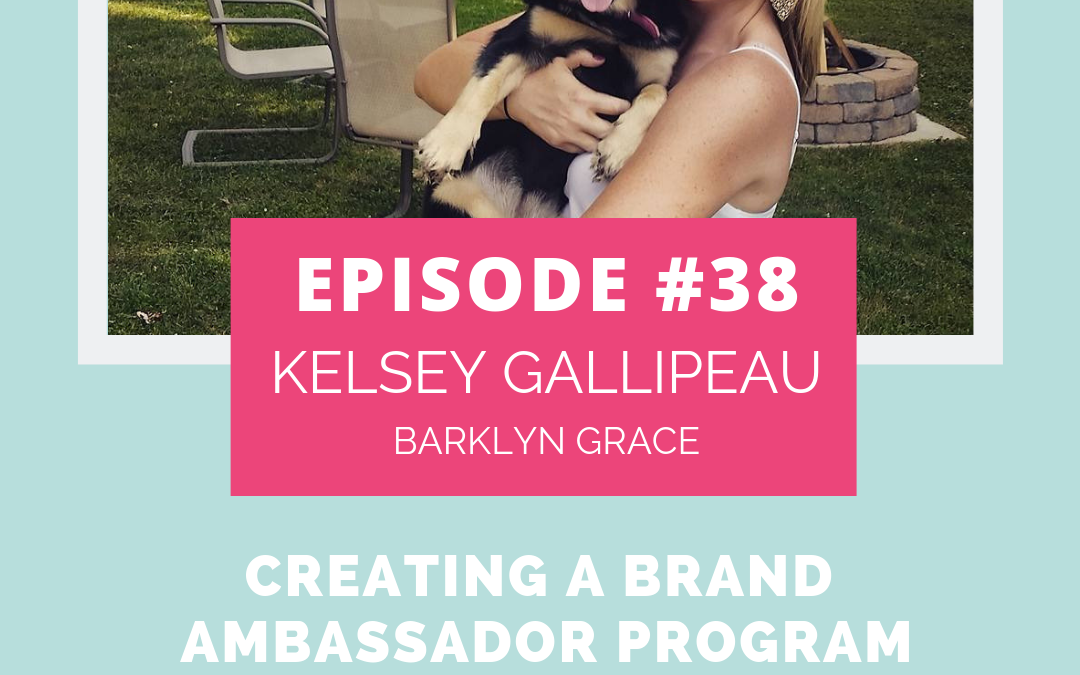 Podcast Episode 38: Create a Brand Ambassador Program with Kelsey Gallipeau of Barklyn Grace