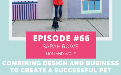 Podcast Episode 66: Combining Design and Business to Create a Successful Pet Brand with Sarah Rowe of Lion and Wolf